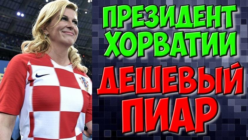 Президент Хорватии Колинда Китарович и дешевый футбольный пиар / Новости футбола