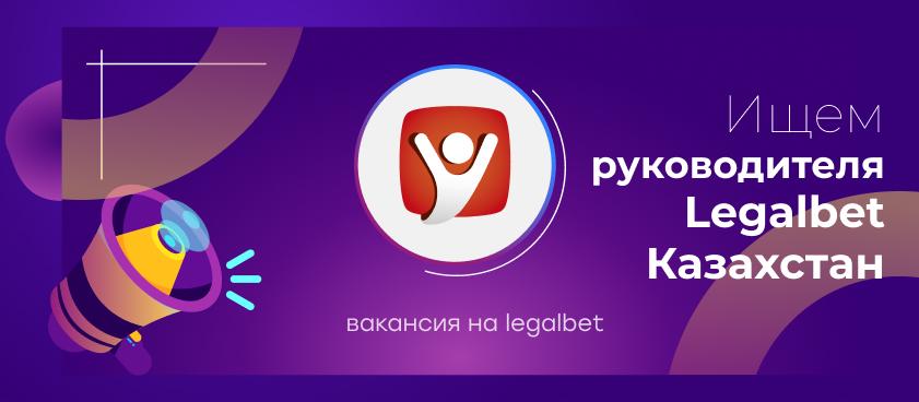 Вакансия: нам нужен руководитель Legalbet Казахстан