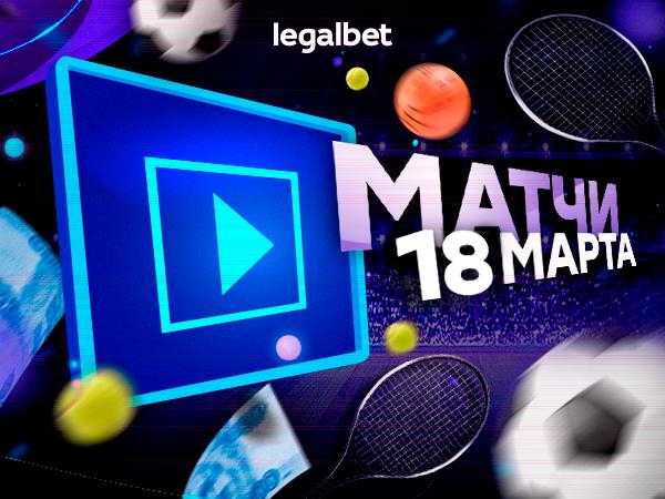 Legalbet.ru: На что ставить в матчах 18 марта.