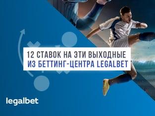 Legalbet.ru: 12 ставок для этого уик-энда: тренды из беттинг-центра Legalbet.